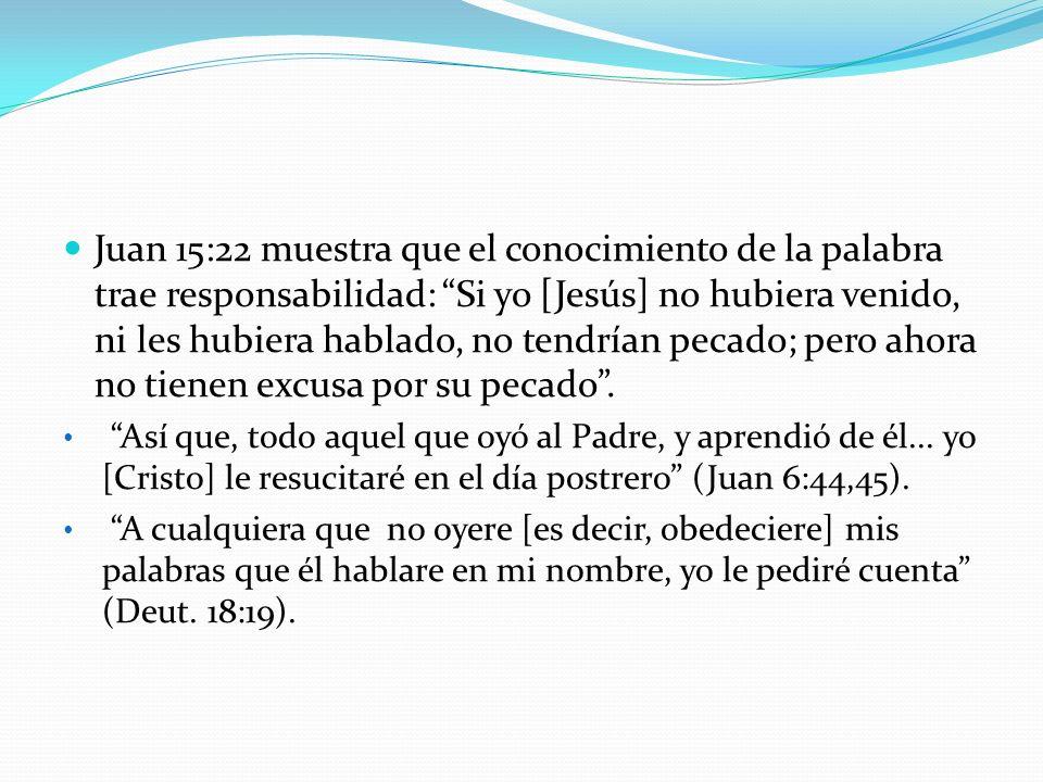 Juan 15:22 muestra que el conocimiento de la palabra trae responsabilidad: Si yo [Jesús] no hubiera venido, ni les hubiera hablado, no tendrían pecado; pero ahora no tienen excusa por su pecado .